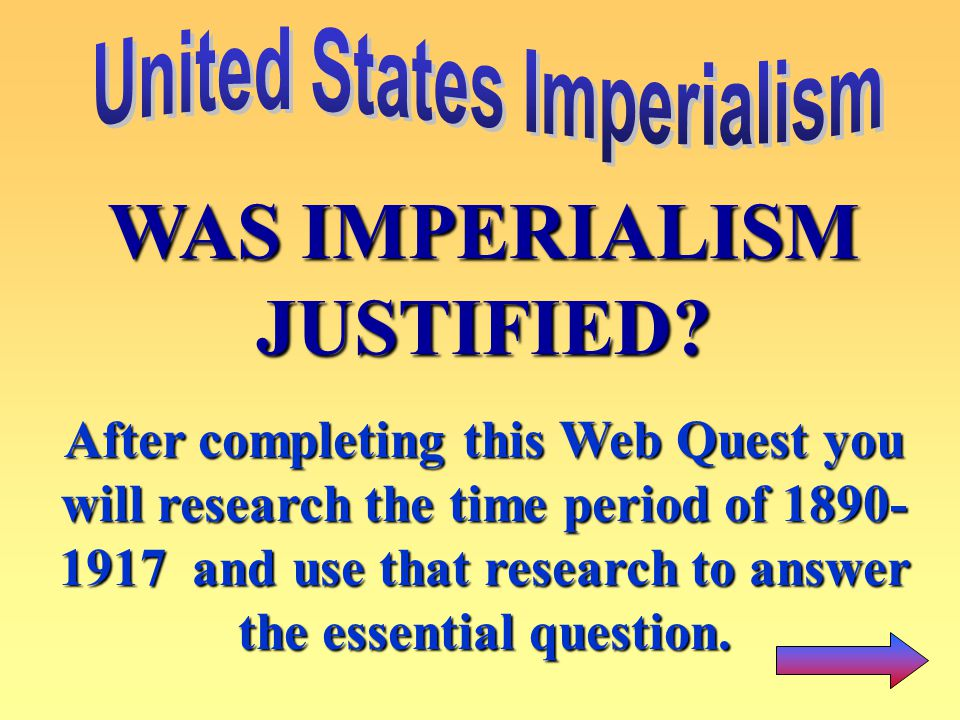 WAS IMPERIALISM JUSTIFIED? After completing this Web Quest you will research the time period of 1890- 1917 and use that research to answer the essenti