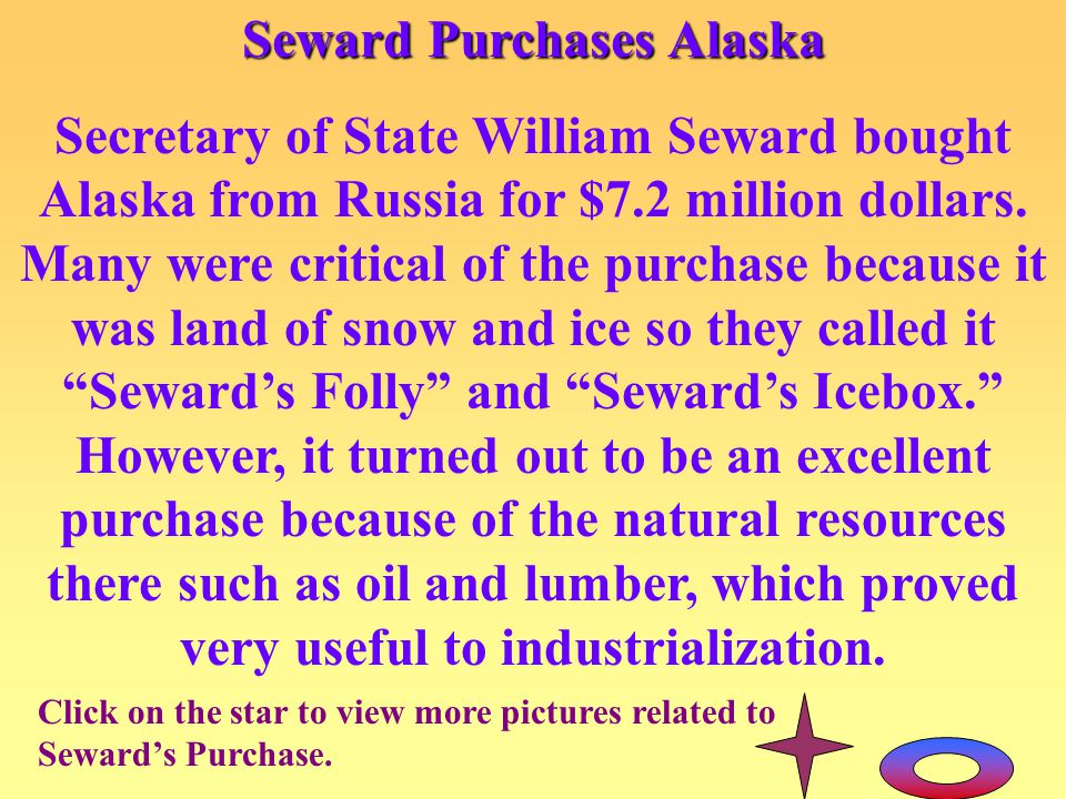 Seward Purchases Alaska Secretary of State William Seward bought Alaska from Russia for $7.2 million dollars. Many were critical of the purchase becau