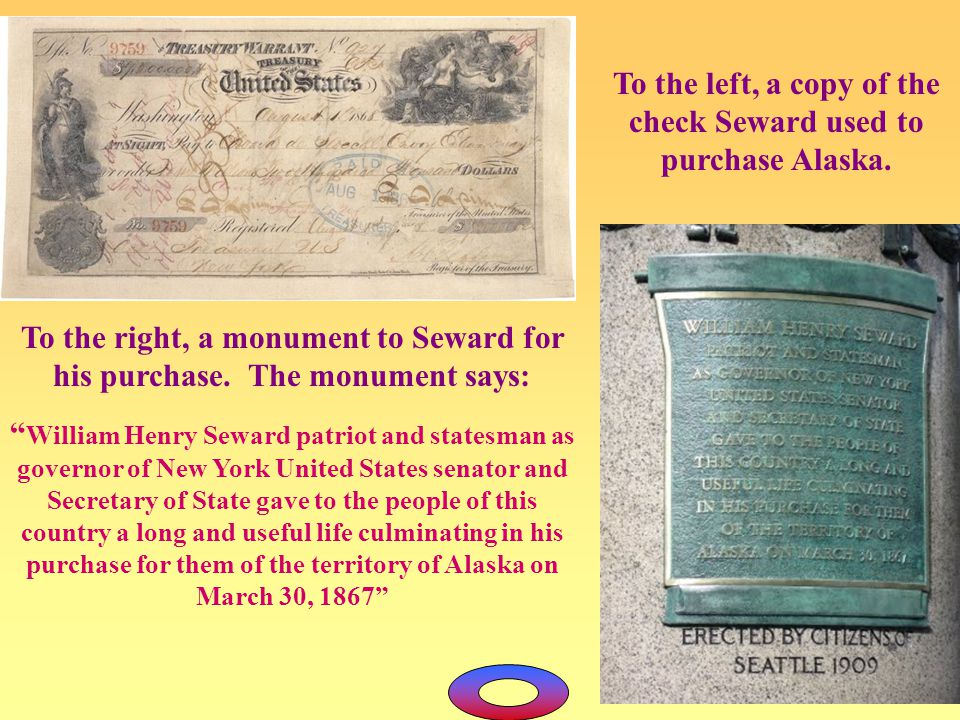 "To the left, a copy of the check Seward used to purchase Alaska. To the right, a monument to Seward for his purchase. The monument says: "" William Hen"