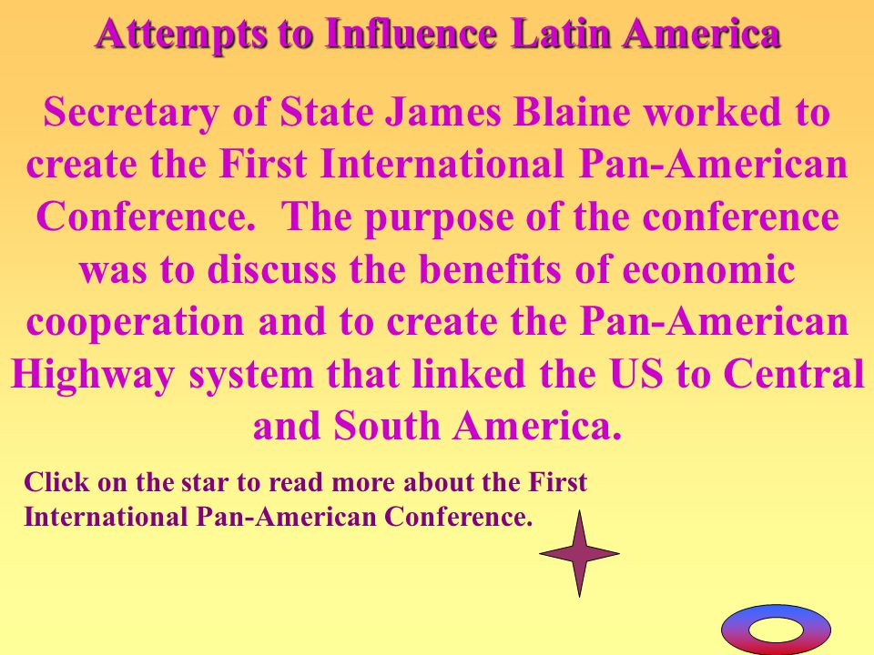 Attempts to Influence Latin America Secretary of State James Blaine worked to create the First International Pan-American Conference. The purpose of t