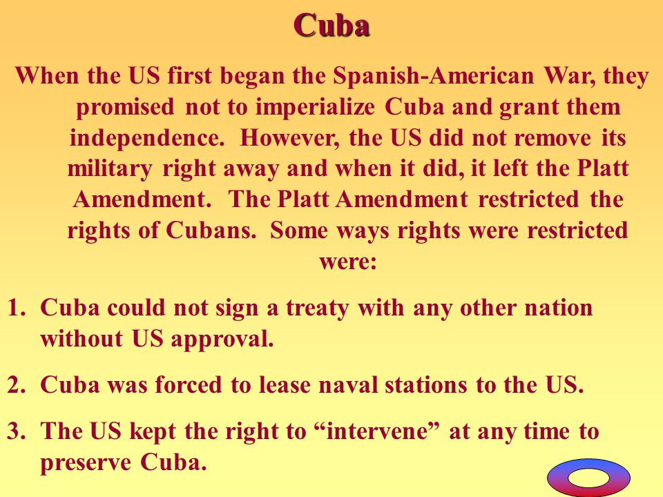 Cuba When the US first began the Spanish-American War, they promised not to imperialize Cuba and grant them independence. However, the US did not remo
