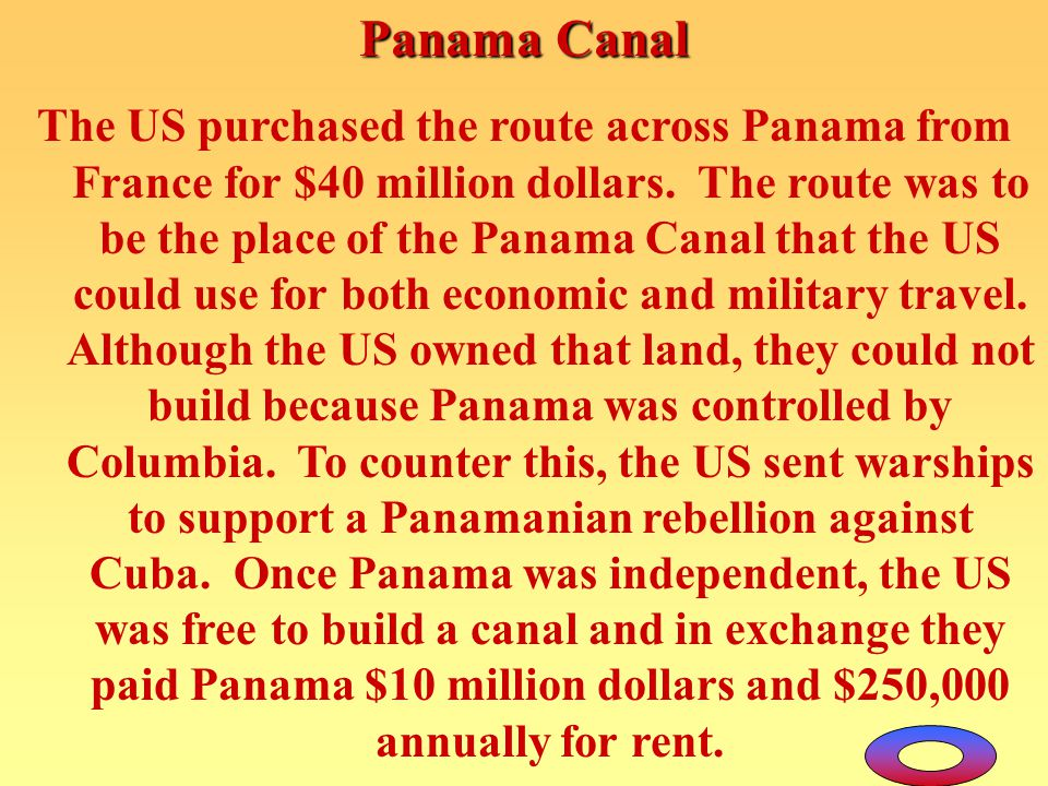 Panama Canal The US purchased the route across Panama from France for $40 million dollars. The route was to be the place of the Panama Canal that the