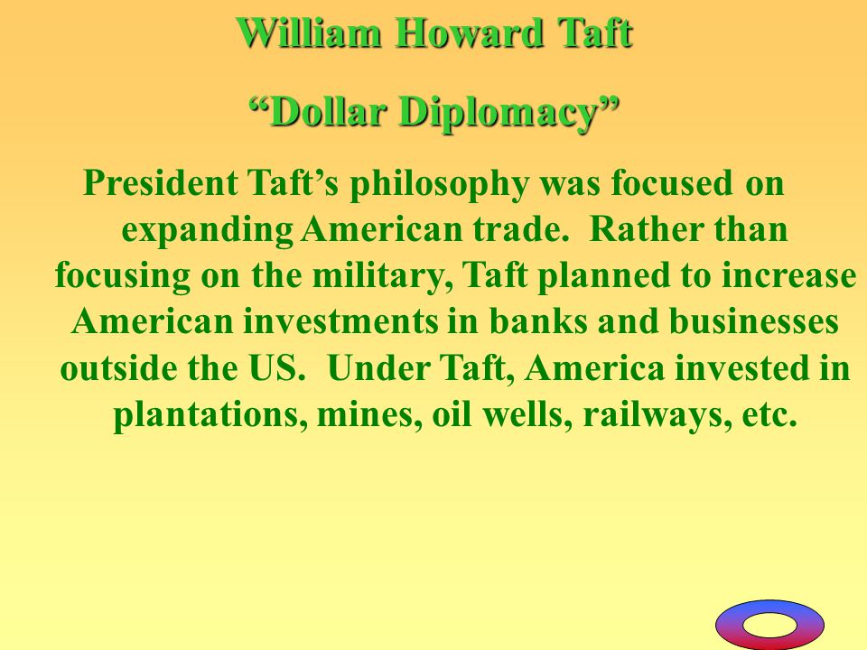 "William Howard Taft ""Dollar Diplomacy"" President Taft's philosophy was focused on expanding American trade. Rather than focusing on the military, Taft"