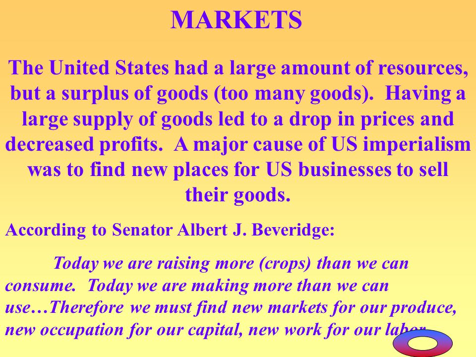 MARKETS The United States had a large amount of resources, but a surplus of goods (too many goods). Having a large supply of goods led to a drop in pr