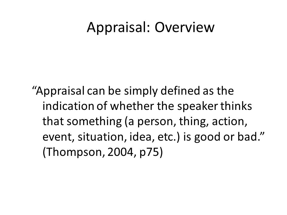 "Appraisal: Overview ""Appraisal can be simply defined as the indication of whether the speaker thinks that something (a person, thing, action, event, s"