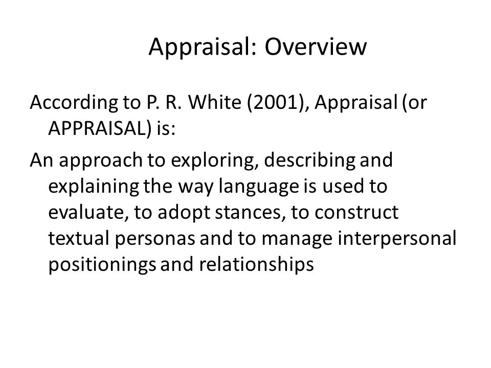Appraisal: Overview According to P. R. White (2001), Appraisal (or APPRAISAL) is: An approach to exploring, describing and explaining the way language