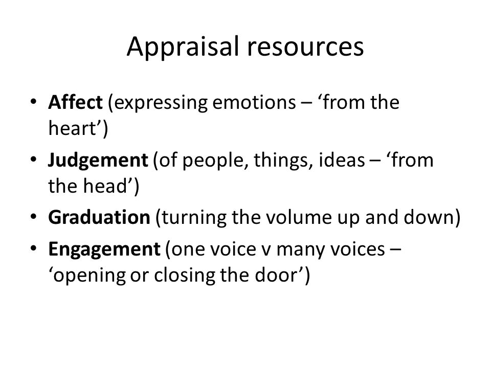 Appraisal resources Affect (expressing emotions – 'from the heart') Judgement (of people, things, ideas – 'from the head') Graduation (turning the vol