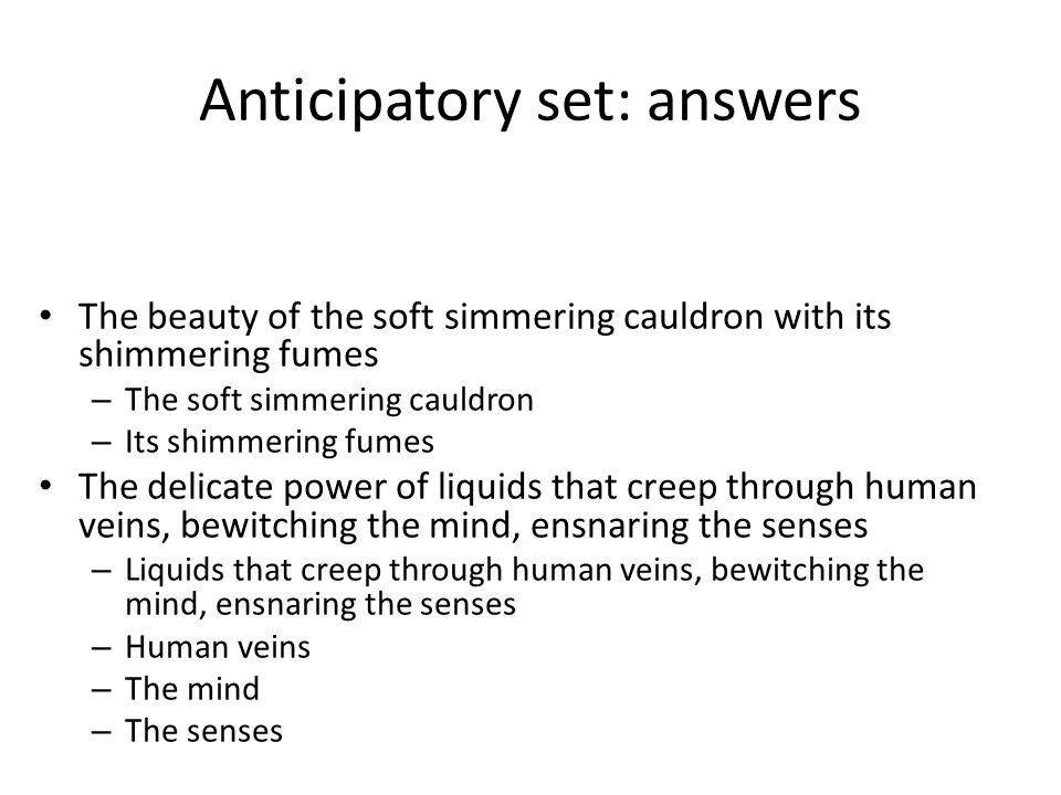 Anticipatory set: answers The beauty of the soft simmering cauldron with its shimmering fumes – The soft simmering cauldron – Its shimmering fumes The
