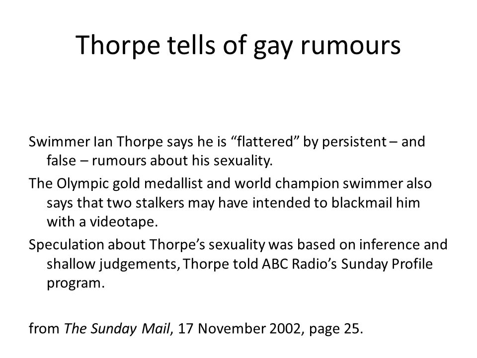 "Thorpe tells of gay rumours Swimmer Ian Thorpe says he is ""flattered"" by persistent – and false – rumours about his sexuality. The Olympic gold medall"