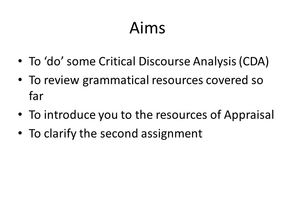 Aims To 'do' some Critical Discourse Analysis (CDA) To review grammatical resources covered so far To introduce you to the resources of Appraisal To c
