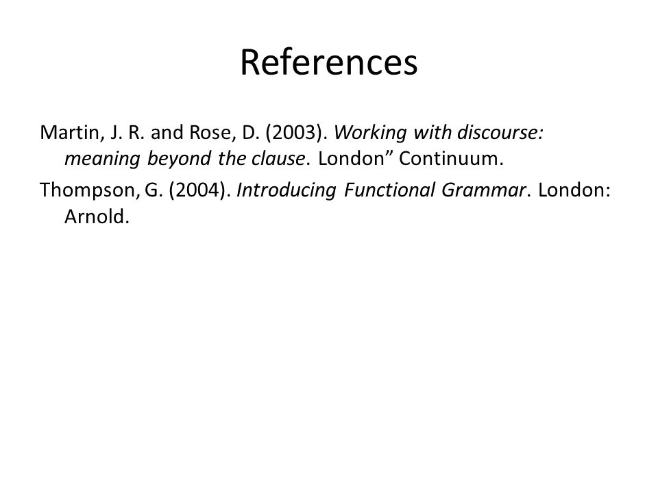 "References Martin, J. R. and Rose, D. (2003). Working with discourse: meaning beyond the clause. London"" Continuum. Thompson, G. (2004). Introducing F"