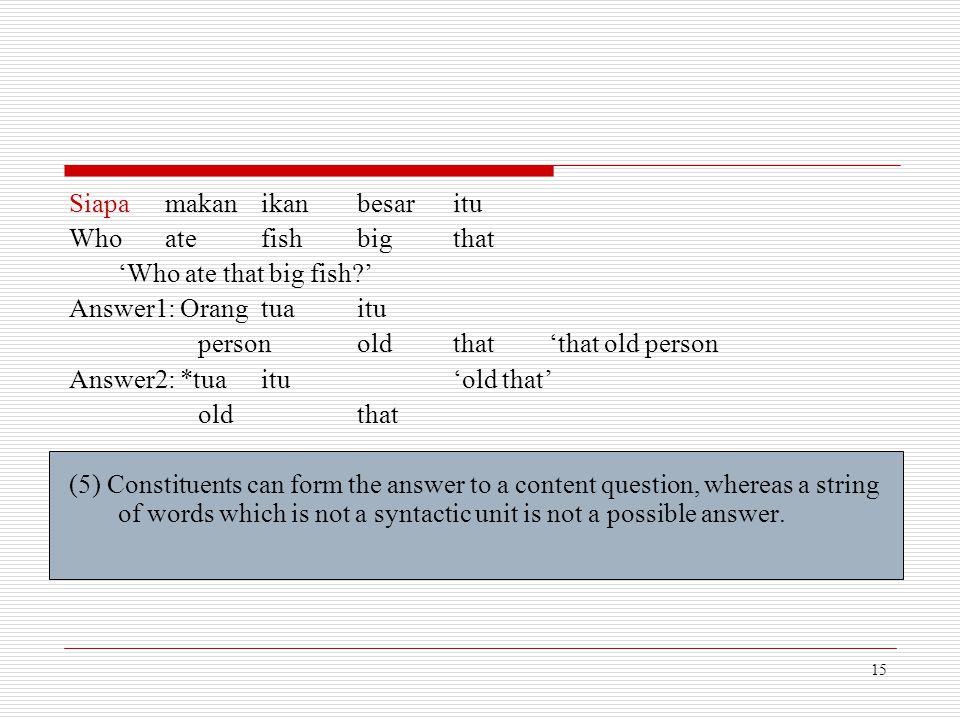 15 Siapamakanikanbesaritu Who atefishbigthat 'Who ate that big fish?' Answer1: Orangtuaitu personoldthat'that old person Answer2: *tuaitu'old that' ol