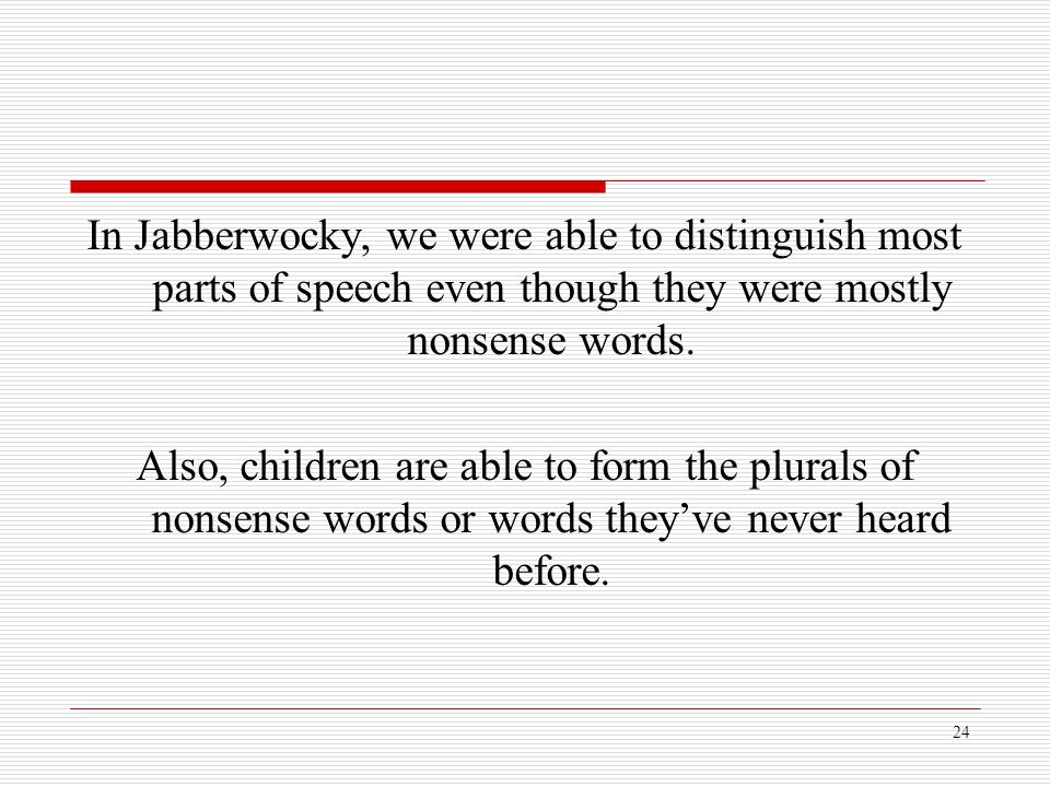 24 In Jabberwocky, we were able to distinguish most parts of speech even though they were mostly nonsense words. Also, children are able to form the p