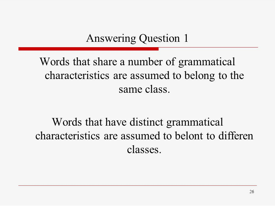 26 Answering Question 1 Words that share a number of grammatical characteristics are assumed to belong to the same class. Words that have distinct gra