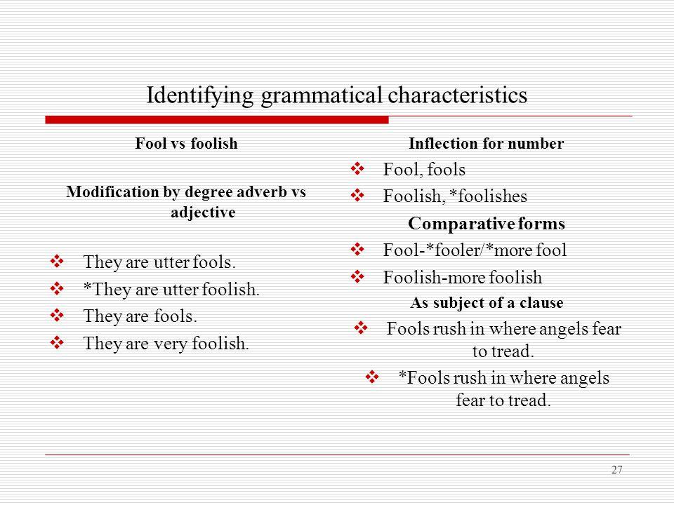 27 Identifying grammatical characteristics Fool vs foolish Modification by degree adverb vs adjective  They are utter fools.  *They are utter foolis