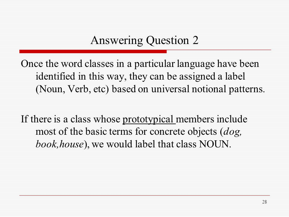 28 Answering Question 2 Once the word classes in a particular language have been identified in this way, they can be assigned a label (Noun, Verb, etc