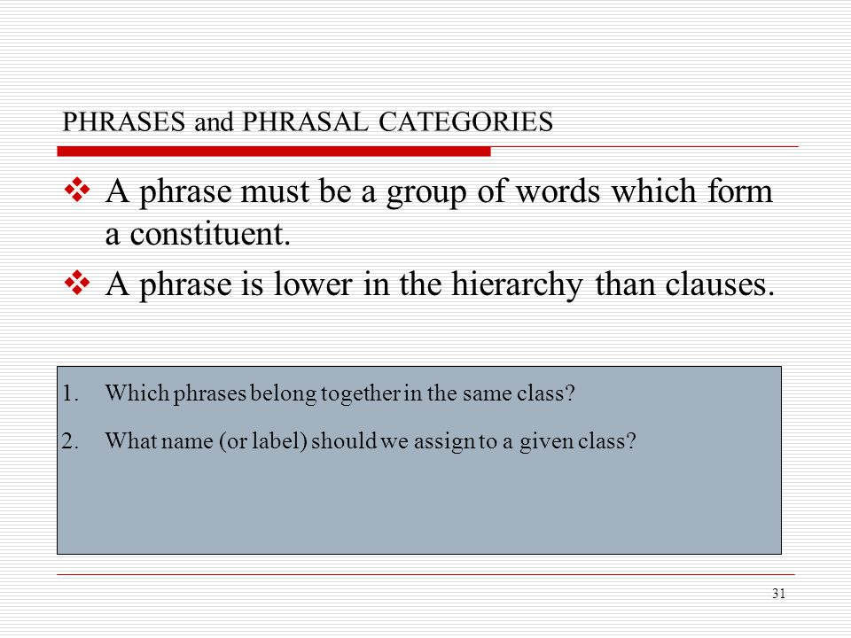 31 PHRASES and PHRASAL CATEGORIES  A phrase must be a group of words which form a constituent.  A phrase is lower in the hierarchy than clauses. 1.W