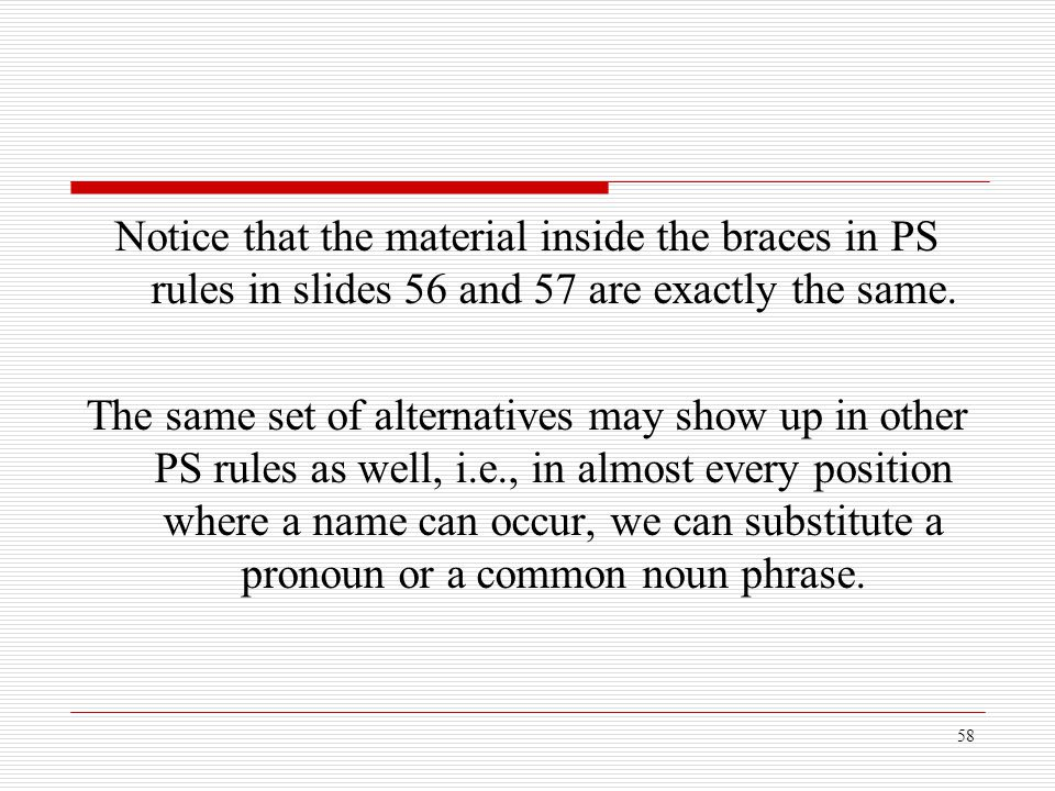 58 Notice that the material inside the braces in PS rules in slides 56 and 57 are exactly the same. The same set of alternatives may show up in other