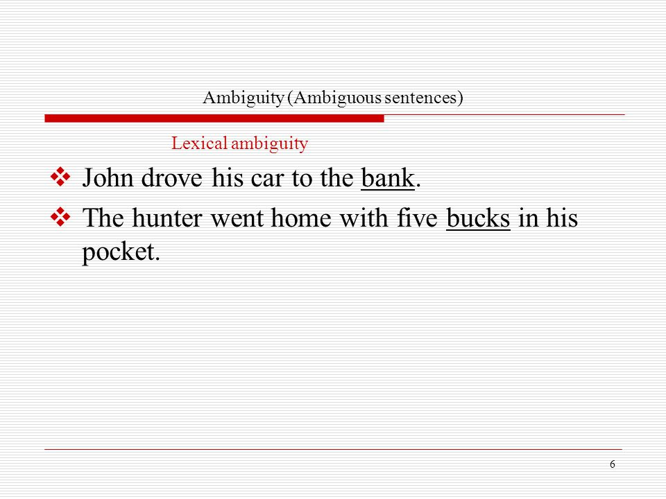 6 Ambiguity (Ambiguous sentences) Lexical ambiguity  John drove his car to the bank.  The hunter went home with five bucks in his pocket.