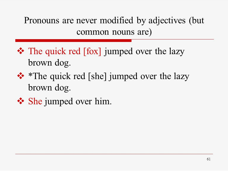 61 Pronouns are never modified by adjectives (but common nouns are)  The quick red [fox] jumped over the lazy brown dog.  *The quick red [she] jumpe