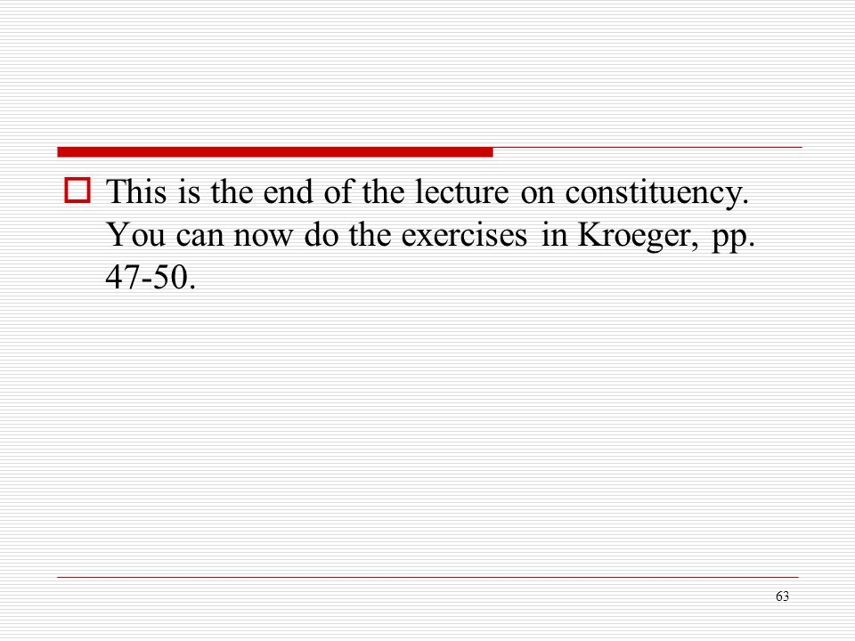 63  This is the end of the lecture on constituency. You can now do the exercises in Kroeger, pp. 47-50.