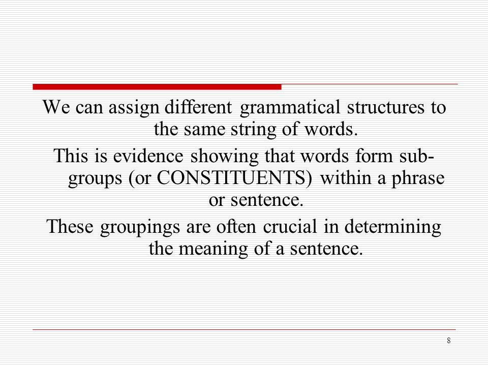 8 We can assign different grammatical structures to the same string of words. This is evidence showing that words form sub- groups (or CONSTITUENTS) w