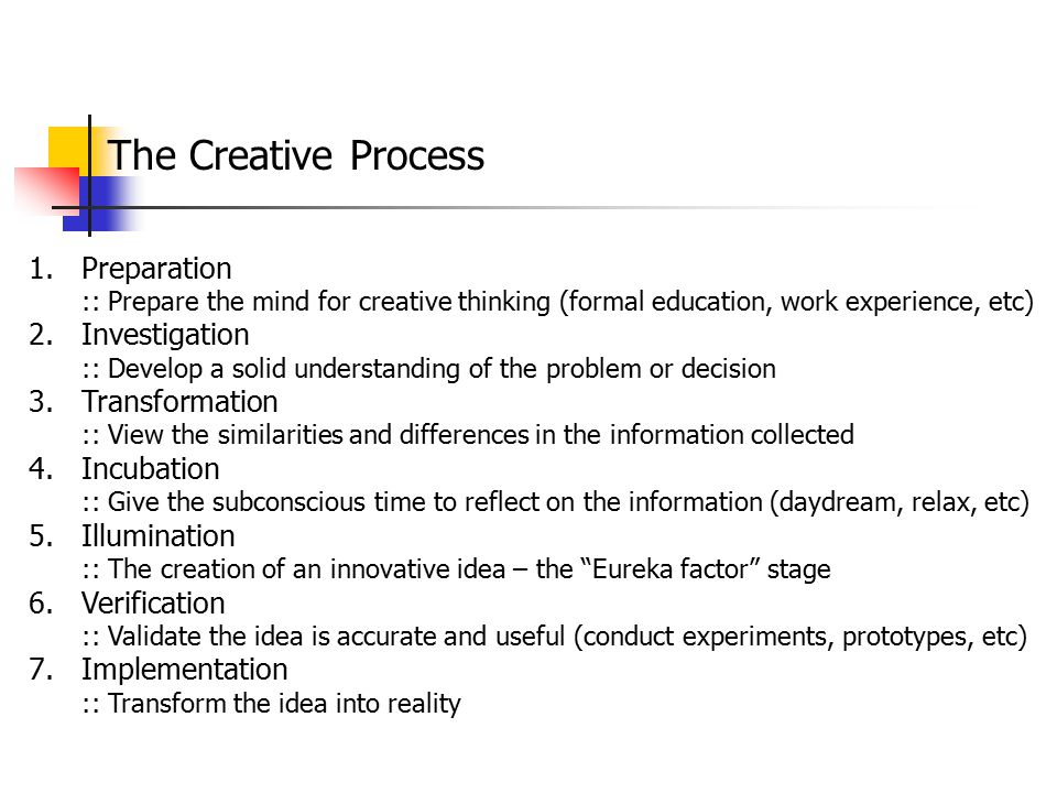 The Creative Process 1.Preparation :: Prepare the mind for creative thinking (formal education, work experience, etc) 2.Investigation :: Develop a sol