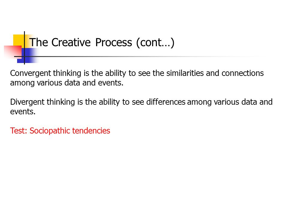 The Creative Process (cont…) Convergent thinking is the ability to see the similarities and connections among various data and events. Divergent think