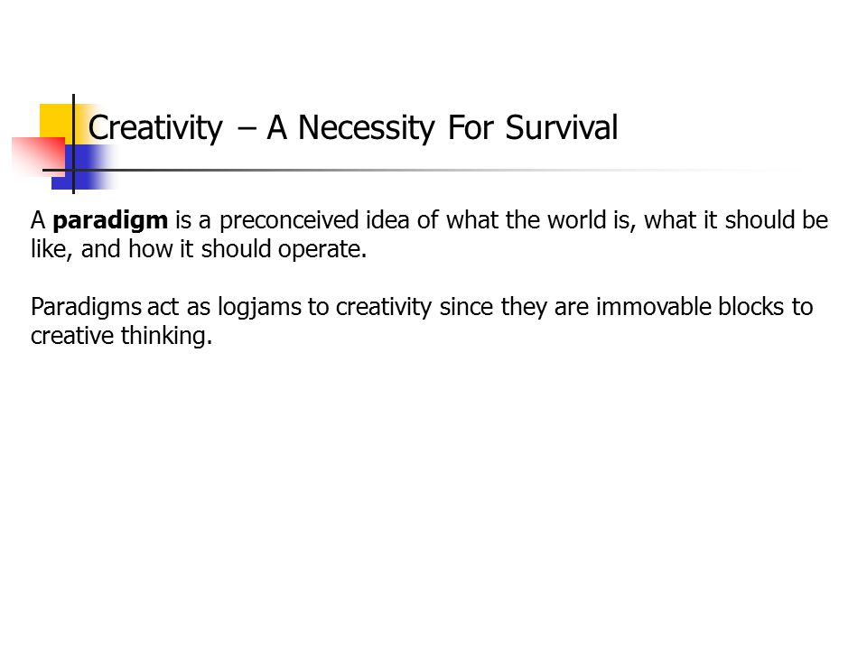 Creativity – A Necessity For Survival A paradigm is a preconceived idea of what the world is, what it should be like, and how it should operate. Parad