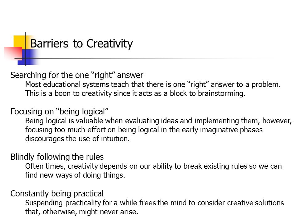 """Barriers to Creativity Searching for the one """"right"""" answer Most educational systems teach that there is one """"right"""" answer to a problem. This is a bo"""
