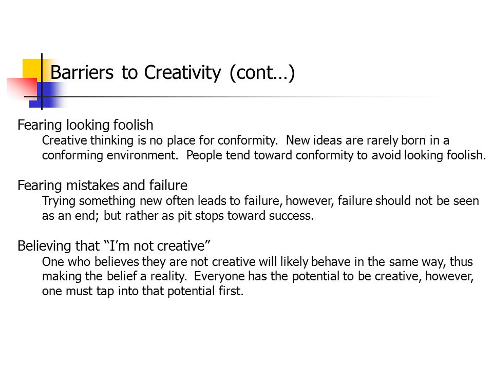 Barriers to Creativity (cont…) Fearing looking foolish Creative thinking is no place for conformity. New ideas are rarely born in a conforming environ