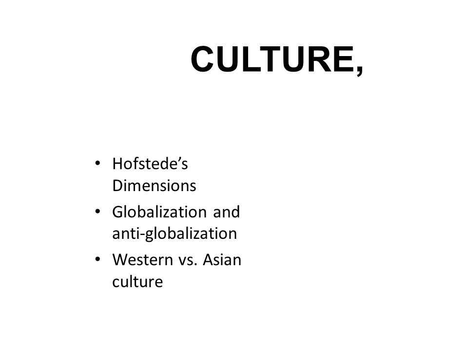 CULTURE, Hofstede's Dimensions Globalization and anti-globalization Western vs. Asian culture
