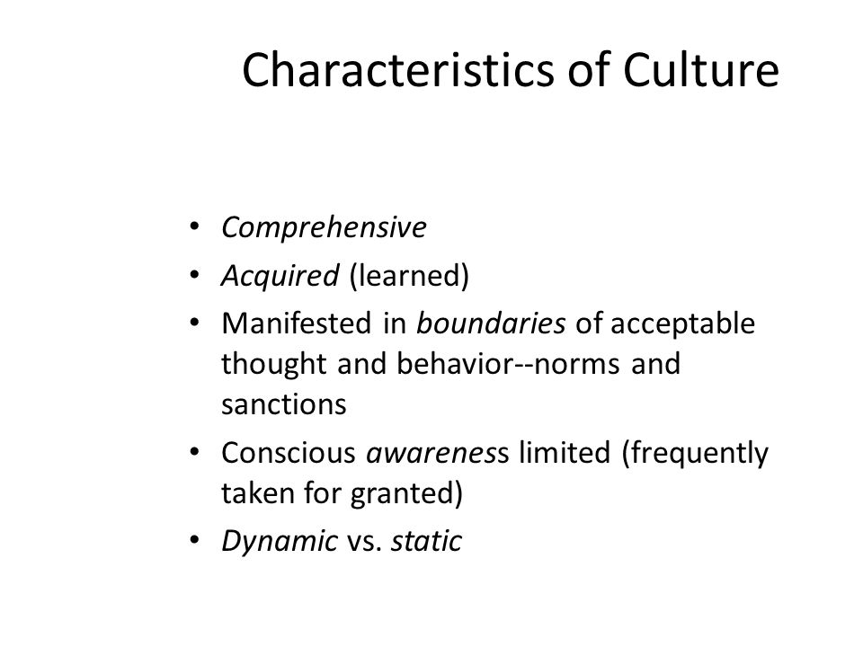 Characteristics of Culture Comprehensive Acquired (learned) Manifested in boundaries of acceptable thought and behavior--norms and sanctions Conscious awareness limited (frequently taken for granted) Dynamic vs.