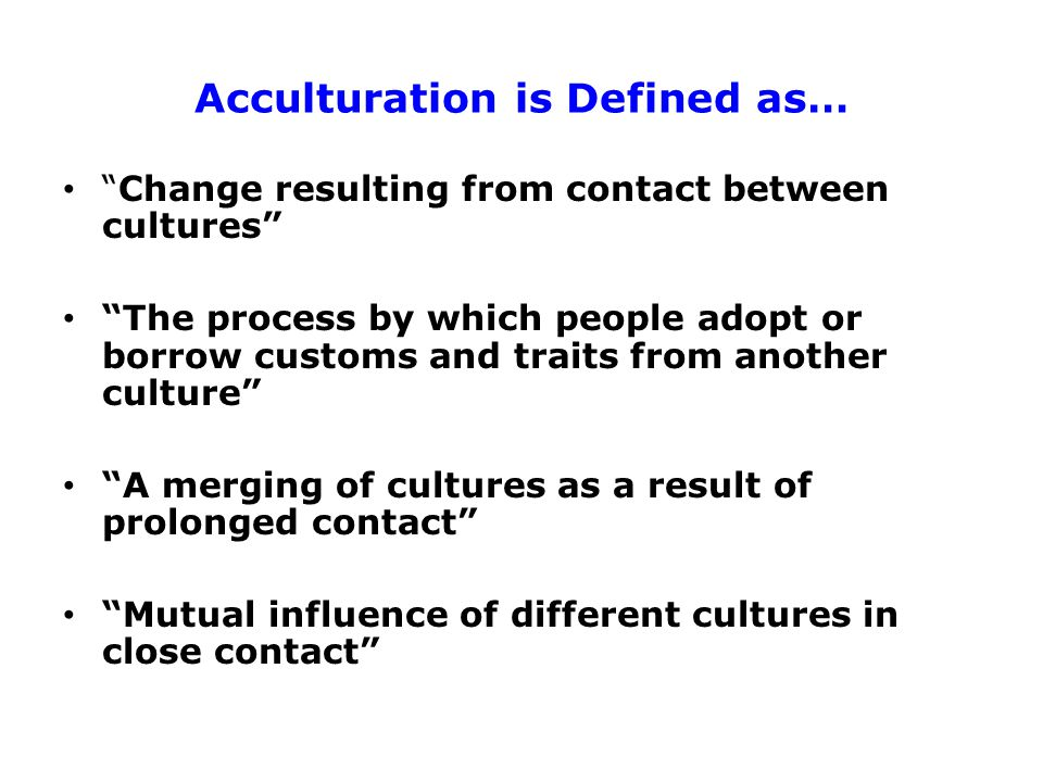 Acculturation is Defined as… Change resulting from contact between cultures The process by which people adopt or borrow customs and traits from another culture A merging of cultures as a result of prolonged contact Mutual influence of different cultures in close contact Source: Acculturation Microsoft Encarta Online Encyclopedia 2000 Strategy Research Corp.