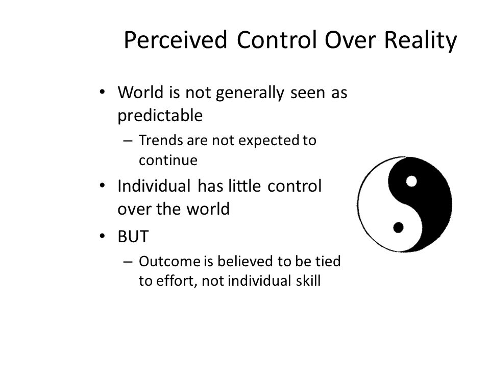 Perceived Control Over Reality World is not generally seen as predictable – Trends are not expected to continue Individual has little control over the world BUT – Outcome is believed to be tied to effort, not individual skill