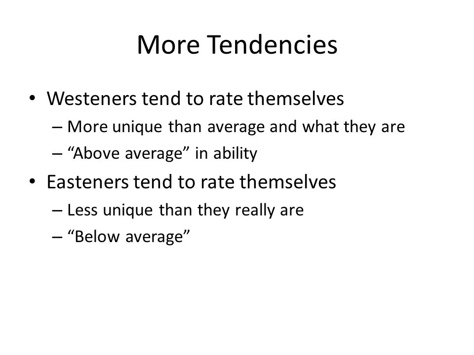 More Tendencies Westeners tend to rate themselves – More unique than average and what they are – Above average in ability Easteners tend to rate themselves – Less unique than they really are – Below average