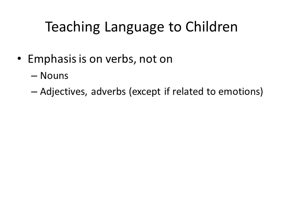 Teaching Language to Children Emphasis is on verbs, not on – Nouns – Adjectives, adverbs (except if related to emotions)