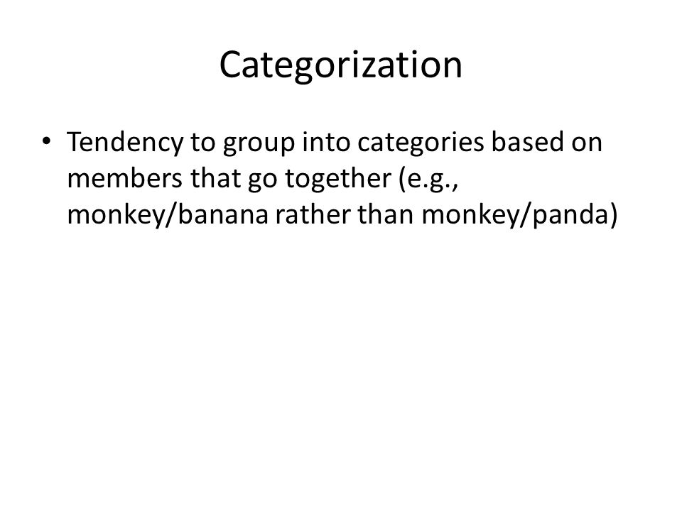 Categorization Tendency to group into categories based on members that go together (e.g., monkey/banana rather than monkey/panda)