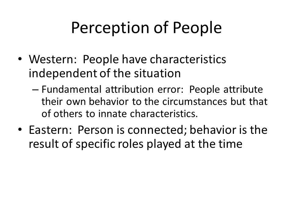 Perception of People Western: People have characteristics independent of the situation – Fundamental attribution error: People attribute their own behavior to the circumstances but that of others to innate characteristics.