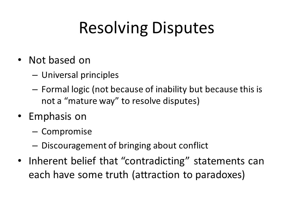 Resolving Disputes Not based on – Universal principles – Formal logic (not because of inability but because this is not a mature way to resolve disputes) Emphasis on – Compromise – Discouragement of bringing about conflict Inherent belief that contradicting statements can each have some truth (attraction to paradoxes)