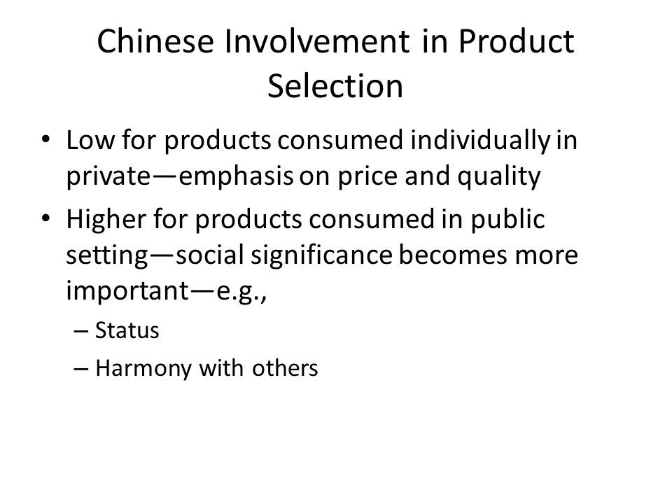 Chinese Involvement in Product Selection Low for products consumed individually in private—emphasis on price and quality Higher for products consumed in public setting—social significance becomes more important—e.g., – Status – Harmony with others