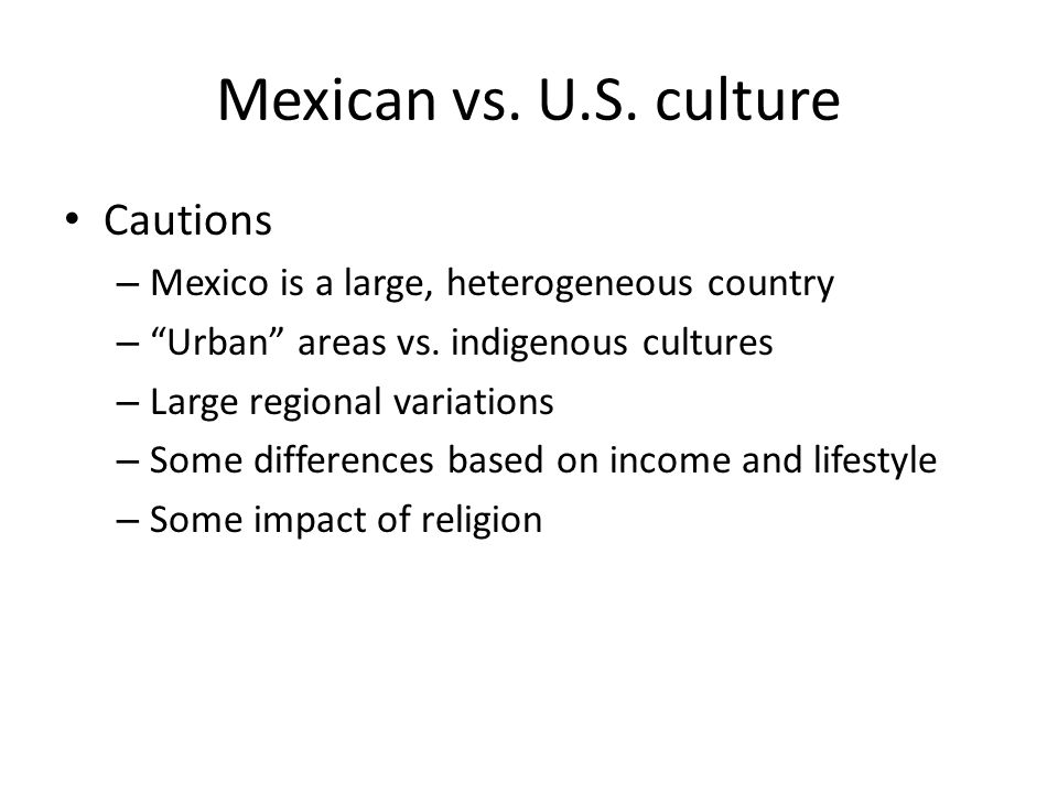 Mexican vs. U.S. culture Cautions – Mexico is a large, heterogeneous country – Urban areas vs.
