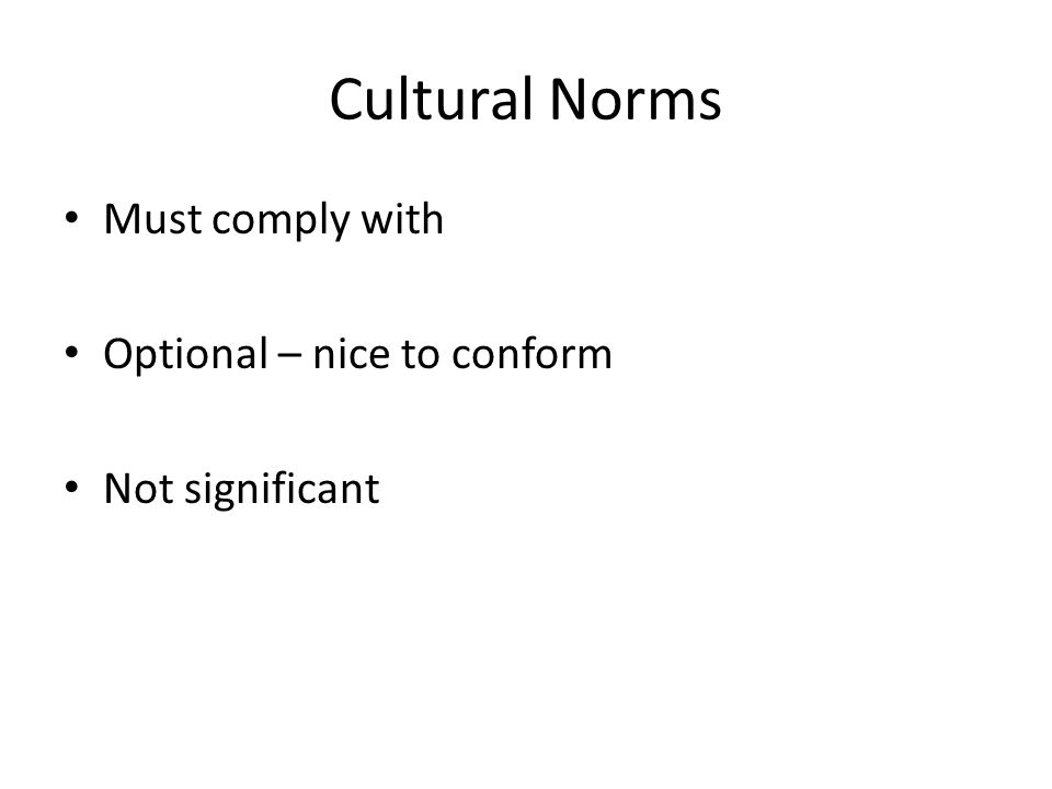 Cultural Norms Must comply with Optional – nice to conform Not significant