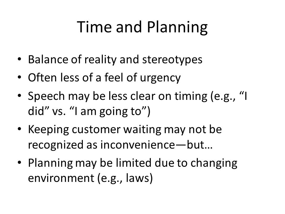 Time and Planning Balance of reality and stereotypes Often less of a feel of urgency Speech may be less clear on timing (e.g., I did vs.