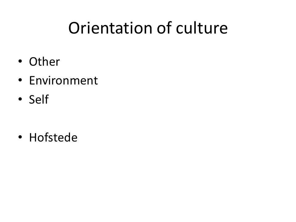 Orientation of culture Other Environment Self Hofstede
