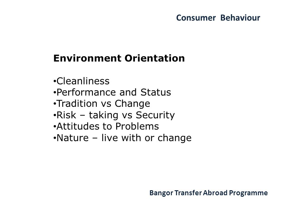 Consumer Behaviour Bangor Transfer Abroad Programme Environment Orientation Cleanliness Performance and Status Tradition vs Change Risk – taking vs Security Attitudes to Problems Nature – live with or change