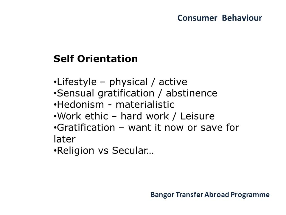 Consumer Behaviour Bangor Transfer Abroad Programme Self Orientation Lifestyle – physical / active Sensual gratification / abstinence Hedonism - materialistic Work ethic – hard work / Leisure Gratification – want it now or save for later Religion vs Secular…