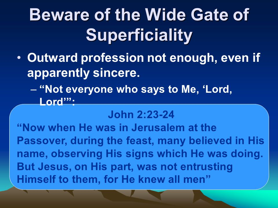 Beware of the Wide Gate of Superficiality Outward profession not enough, even if apparently sincere.