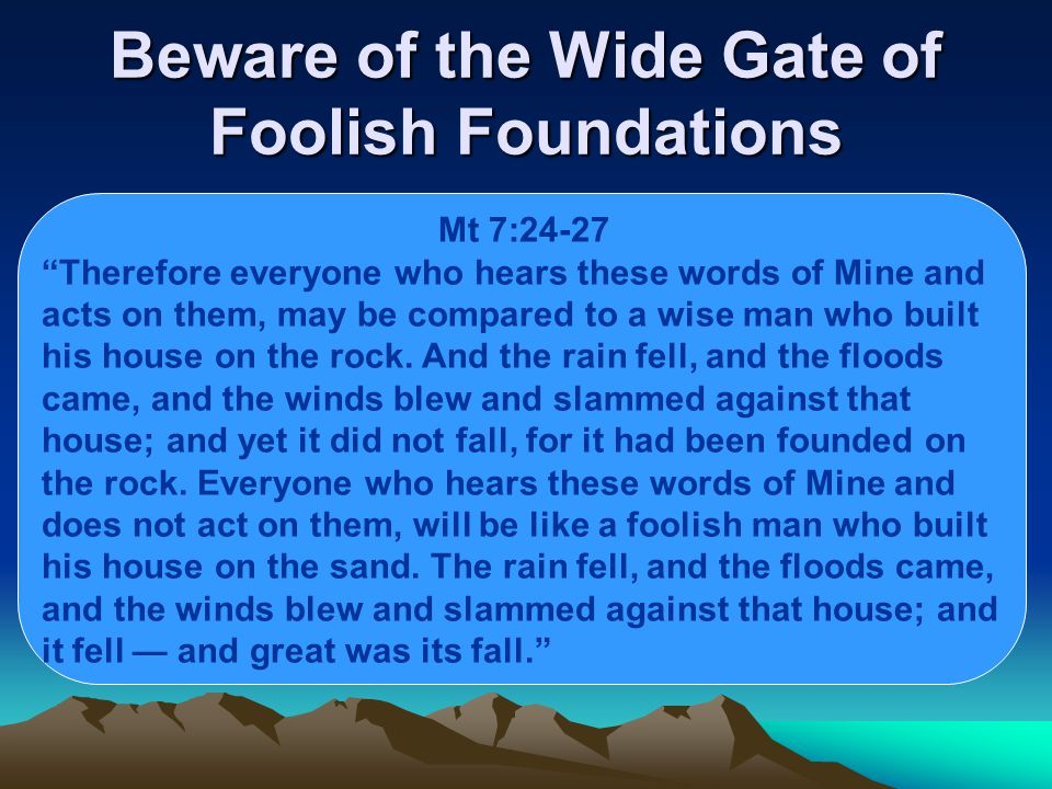 Beware of the Wide Gate of Foolish Foundations Mt 7:24-27 Therefore everyone who hears these words of Mine and acts on them, may be compared to a wise man who built his house on the rock.