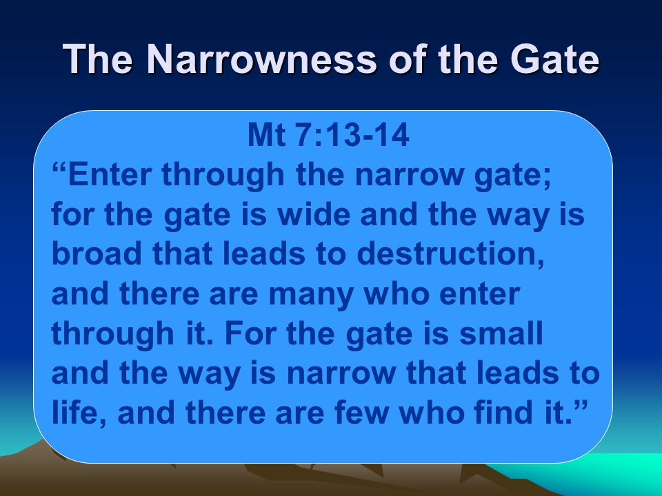 The Narrowness of the Gate Mt 7:13-14 Enter through the narrow gate; for the gate is wide and the way is broad that leads to destruction, and there are many who enter through it.